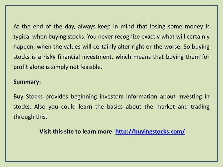 At the end of the day, always keep in mind that losing some money is typical when buying stocks. You never recognize exactly what will certainly happen, when the values will certainly alter right or the worse. So buying stocks is a risky financial investment, which means that buying them for profit alone is simply not feasible.