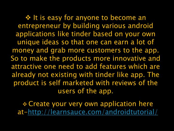 It is easy for anyone to become an entrepreneur by building various android applications like tinder based on your own unique ideas so that one can earn a lot of money and grab more customers to the app. So to make the products more innovative and attractive one need to add features which are already not existing with tinder like app. The product is self marketed with reviews of the users of the app.