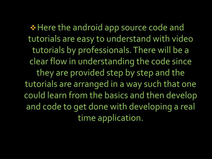 Here the android app source code and tutorials are easy to understand with video tutorials by professionals. There will be a clear flow in understanding the code since they are provided step by step and the tutorials are arranged in a way such that one could learn from the basics and then develop and code to get done with developing a real time application.