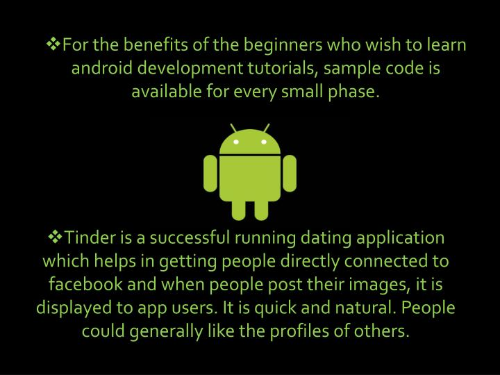 For the benefits of the beginners who wish to learn android development tutorials, sample code is available for every small phase.