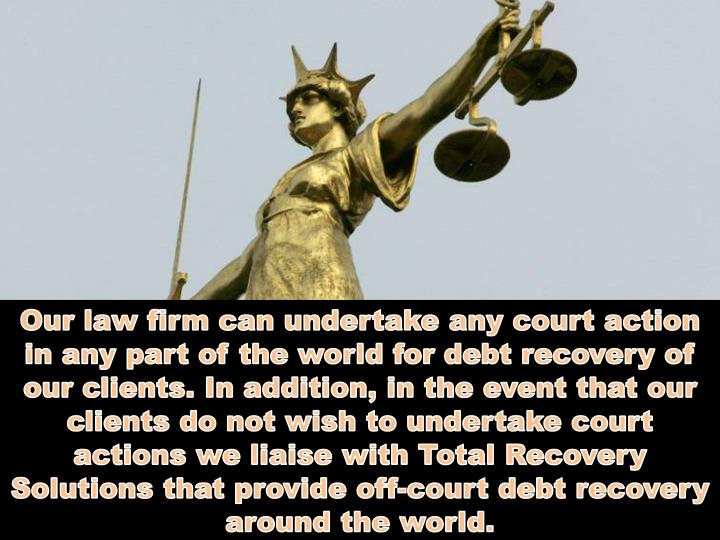 Our law firm can undertake any court action in any part of the world for debt recovery of our client...
