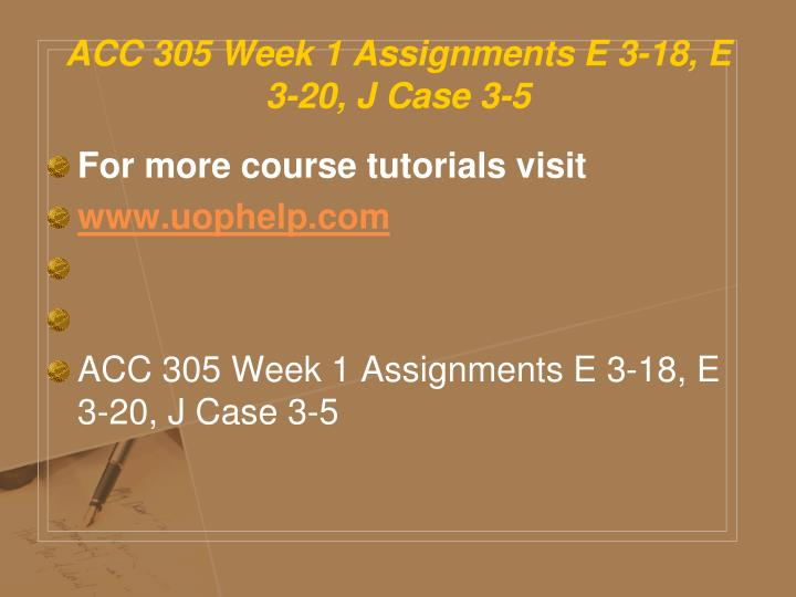 ACC 305 Week 1 Assignments E 3-18, E 3-20, J Case 3-5