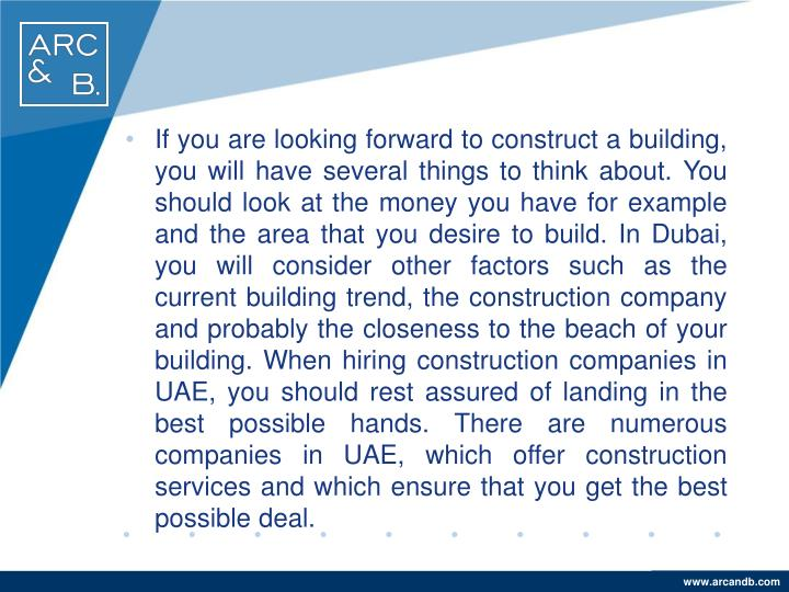 If you are looking forward to construct a building, you will have several things to think about. You should look at the money you have for example and the area that you desire to build. In Dubai, you will consider other factors such as the current building trend, the construction company and probably the closeness to the beach of your building. When hiring construction companies in UAE, you should rest assured of landing in the best possible hands. There are numerous companies in UAE, which offer construction services and which ensure that you get the best possible deal.