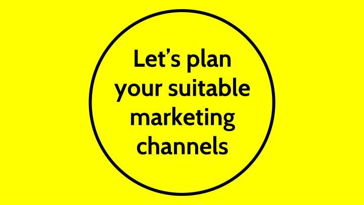 Let's plan your suitable marketing channels