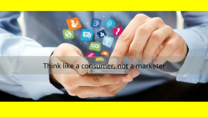 Think like a consumer, not a marketer