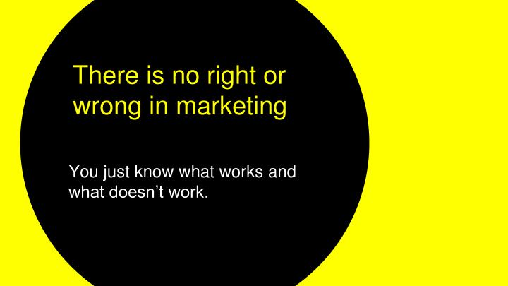 There is no right or wrong in marketing