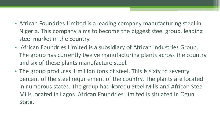 African Foundries Limited is a leading company manufacturing steel in Nigeria. This company aims to become the biggest steel group, leading steel market in the country