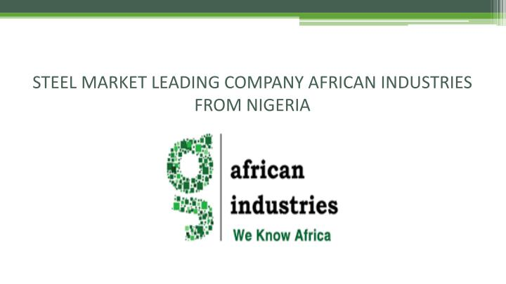 Steel market leading company african industries from nigeria