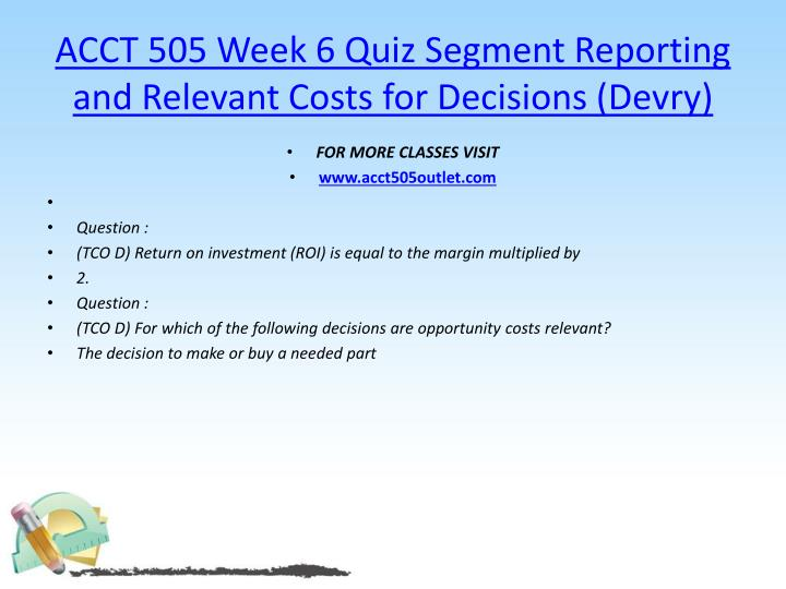 ACCT 505 Week 6 Quiz Segment Reporting and Relevant Costs for Decisions (