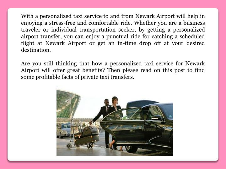 With a personalized taxi service to and from Newark Airport will help in enjoying a stress-free and comfortable ride. Whether you are a business traveler or individual transportation seeker, by getting a personalized airport transfer, you can enjoy a punctual ride for catching a scheduled flight at Newark Airport or get an in-time drop off at your desired destination