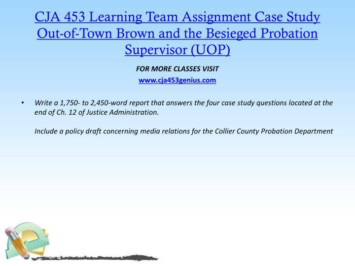 CJA 453 Learning Team Assignment Case Study  Out-of-Town Brown and the Besieged Probation Supervisor (UOP)