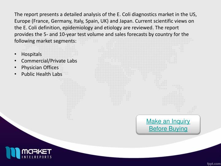 The report presents a detailed analysis of the E. Coli diagnostics market in the US, Europe (France, Germany, Italy, Spain, UK) and Japan. Current scientific views on the E. Coli definition, epidemiology and etiology are reviewed. The report provides the 5- and 10-year test volume and sales forecasts by country for the following market segments
