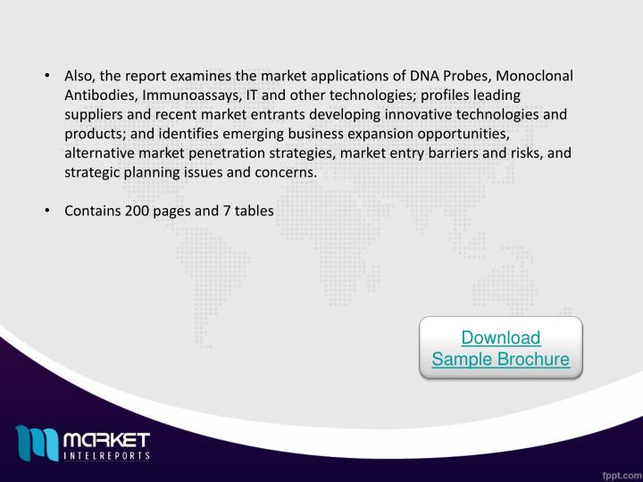 Also, the report examines the market applications of DNA Probes, Monoclonal Antibodies, Immunoassays, IT and other technologies; profiles leading suppliers and recent market entrants developing innovative technologies and products; and identifies emerging business expansion opportunities, alternative market penetration strategies, market entry barriers and risks, and strategic planning issues and concerns.