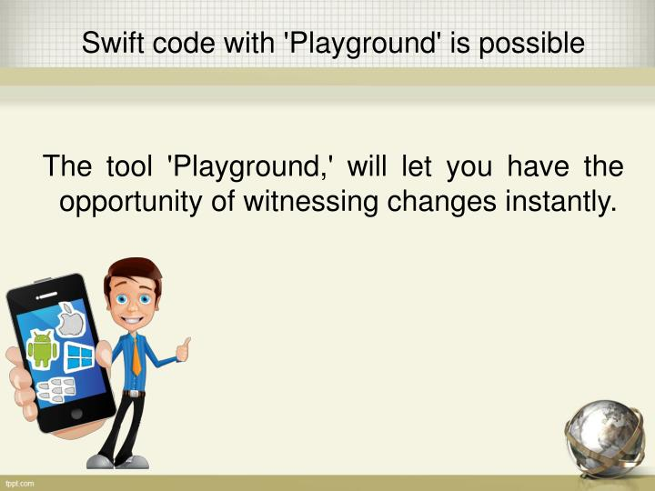 The tool 'Playground,' will let you have the opportunity of witnessing changes instantly.