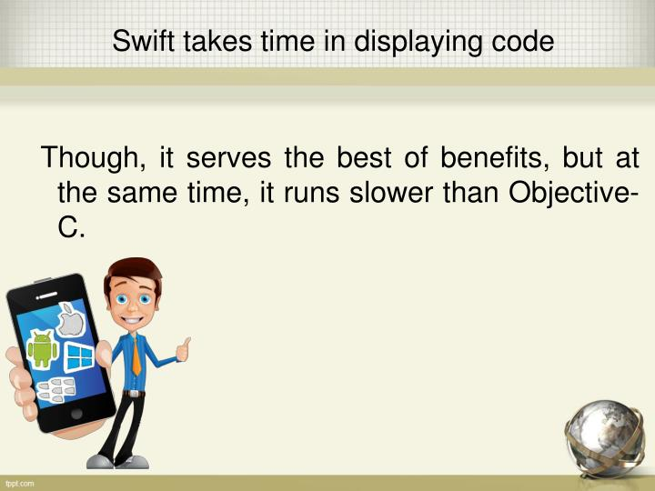 Though, it serves the best of benefits, but at the same time, it runs slower than Objective-C.