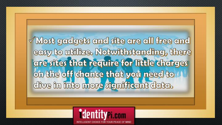 Most gadgets and site are all free and easy to utilize. Notwithstanding, there are sites that require for little charges on the off chance that you need to dive in into more significant data.