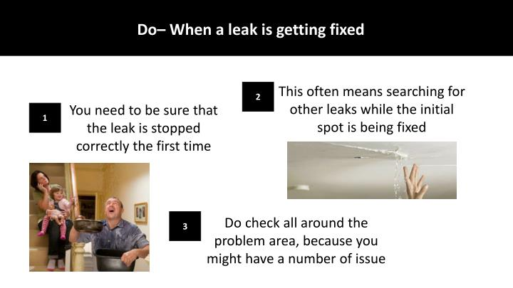 Do– When a leak is getting fixed