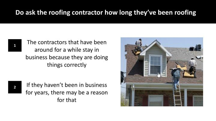 Do ask the roofing contractor how long they've been roofing