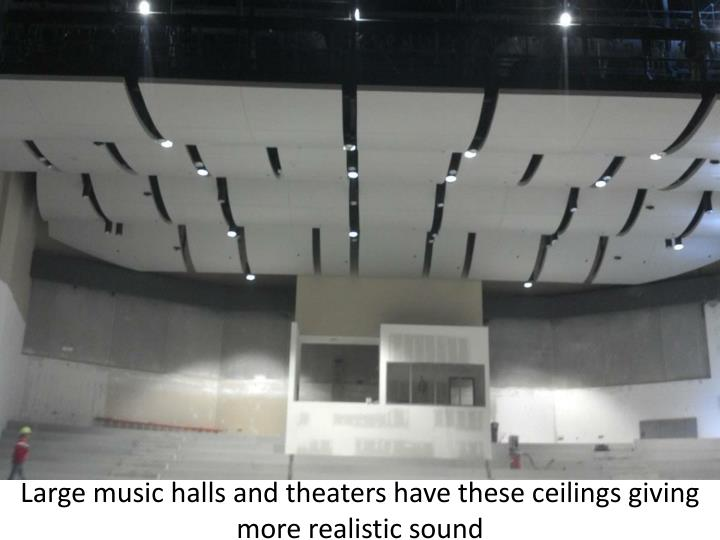 Large music halls and theaters have these ceilings giving more realistic sound
