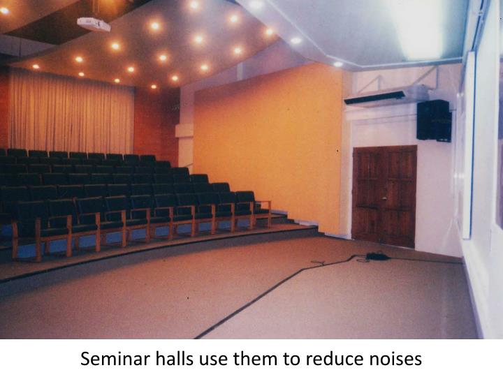 Seminar halls use them to reduce noises