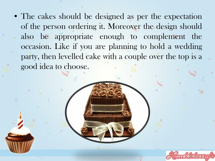 The cakes should be designed as per the expectation of the person ordering it. Moreover the design s...