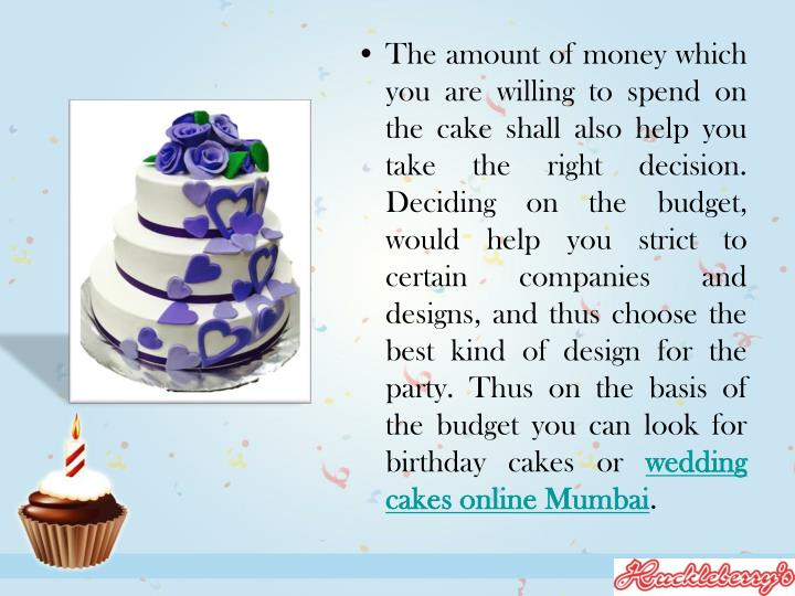 The amount of money which you are willing to spend on the cake shall also help you take the right de...