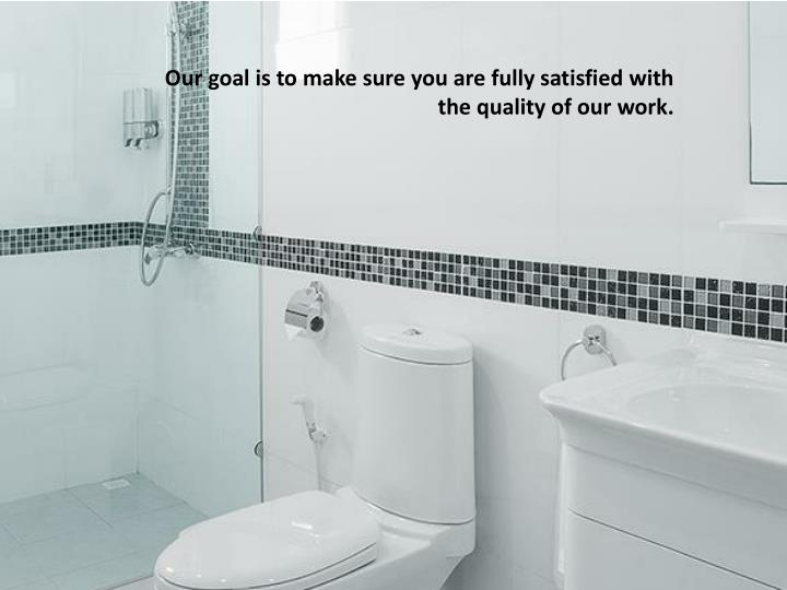 Our goal is to make sure you are fully satisfied with the quality of our work.