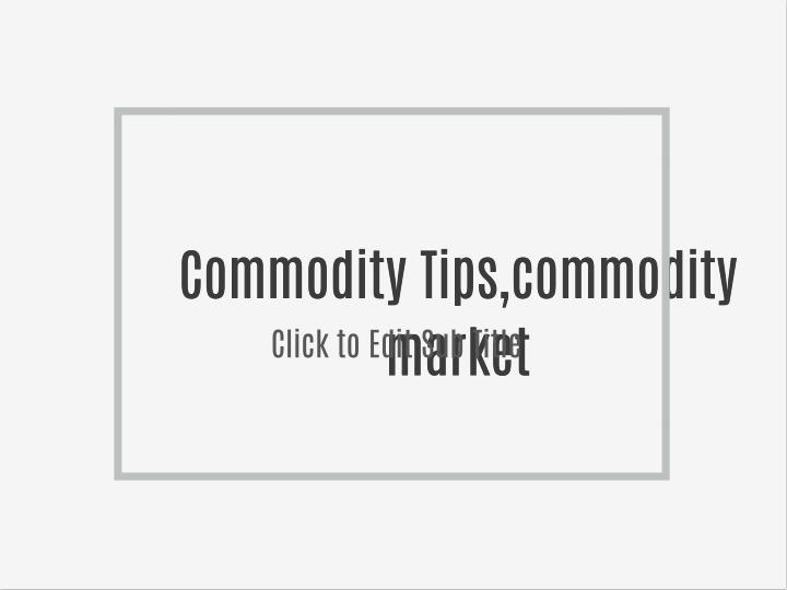 Commodity Tips,commodity