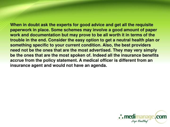 When in doubt ask the experts for good advice and get all the requisite paperwork in place. Some schemes may involve a good amount of paper work and documentation but may prove to be all worth it in terms of the trouble in the end. Consider the easy option to get a neutral health plan or something specific to your current condition. Also, the best providers need not be the ones that are the most advertised. They may very simply be the ones that are the most spoken of. Indeed all the insurance benefits accrue from the policy statement. A medical officer is different from an insurance agent and would not have an agenda.