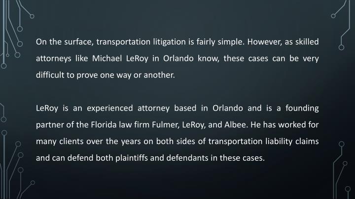On the surface, transportation litigation is fairly simple. However, as skilled attorneys like Michael LeRoy in Orlando know, these cases can be very difficult to prove one way or another.