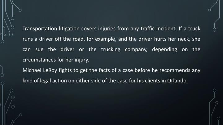 Transportation litigation covers injuries from any traffic incident. If a truck runs a driver off the road, for example, and the driver hurts her neck, she can sue the driver or the trucking company, depending on the circumstances for her injury.