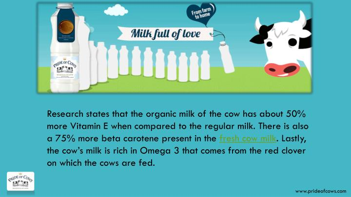 Research states that the organic milk of the cow has about 50% more Vitamin E when compared to the regular milk. There is also a 75% more beta carotene present in the