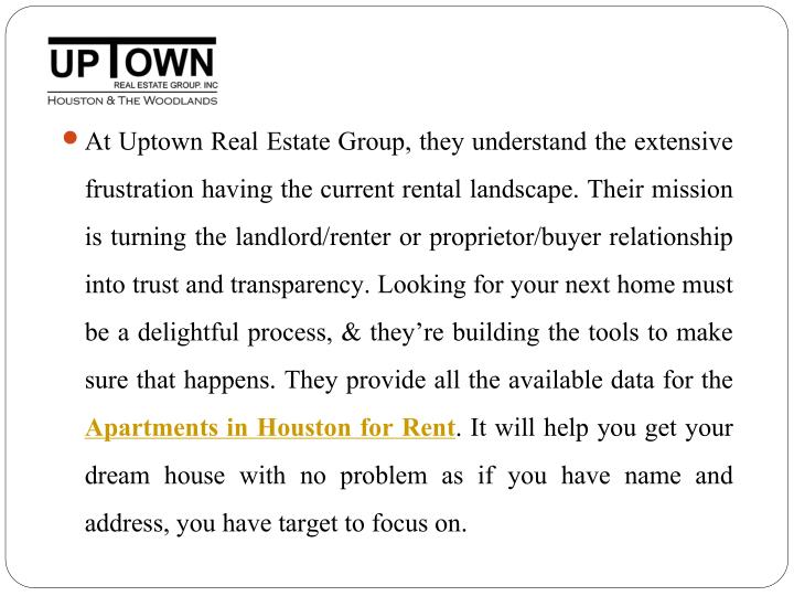 At Uptown Real Estate Group, they understand the extensive frustration having the current rental landscape. Their mission is turning the landlord/renter or proprietor/buyer relationship into trust and transparency. Looking for your next home must be a delightful process, & they're building the tools to make sure that happens. They provide all the available data for the