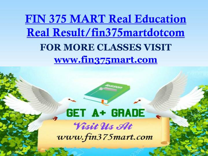 FIN 375 MART Real Education Real Result/fin375martdotcom