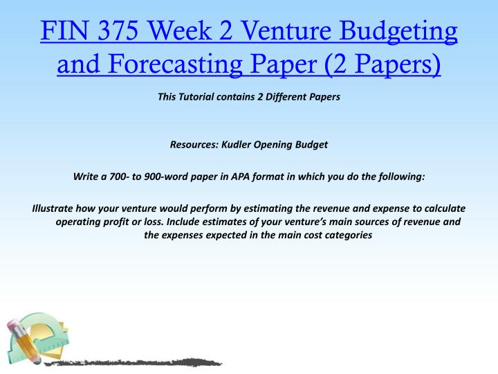 FIN 375 Week 2 Venture Budgeting and Forecasting Paper (2 Papers)
