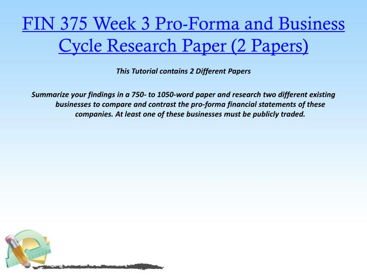 FIN 375 Week 3 Pro-Forma and Business Cycle Research Paper (2 Papers)