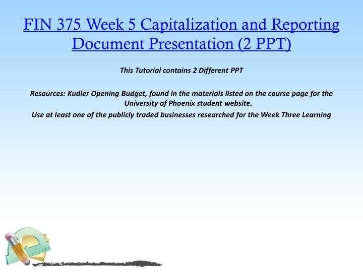 FIN 375 Week 5 Capitalization and Reporting Document Presentation (2 PPT)