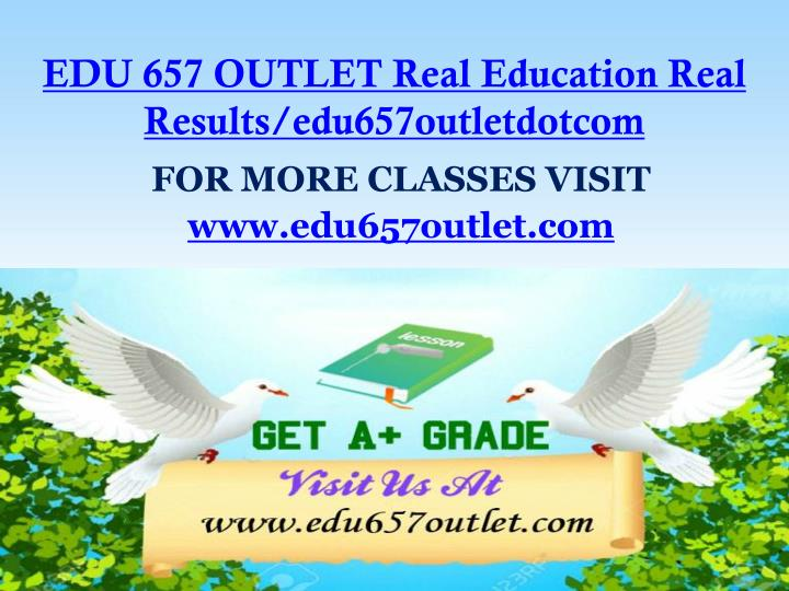 EDU 657 OUTLET Real Education Real Results/edu657outletdotcom
