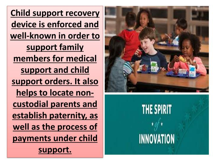 Child support recovery device is enforced and well-known in order to support family members for medical support and child support orders. It also helps to locate non-custodial parents and establish paternity, as well as the process of payments under child support.