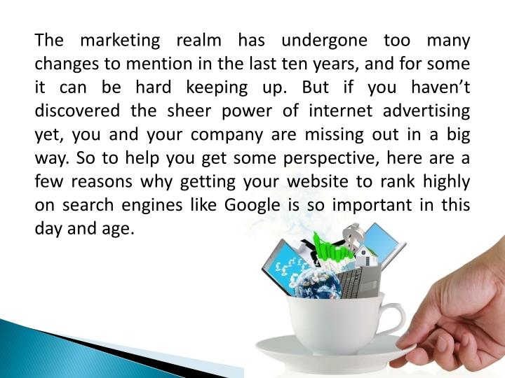 The marketing realm has undergone too many changes to mention in the last ten years, and for some it can be hard keeping up. But if you haven't discovered the sheer power of internet advertising yet, you and your company are missing out in a big way. So to help you get some perspective, here are a few reasons why getting your website to rank highly on search engines like Google is so important in this day and age.