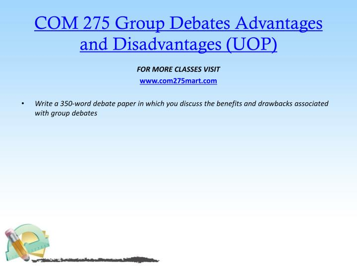 COM 275 Group Debates Advantages and Disadvantages (UOP)