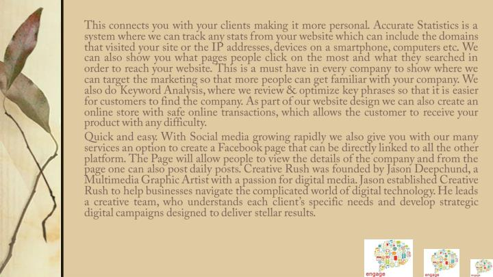 This connects you with your clients making it more personal. Accurate Statistics is a system where we can track any stats from your website which can include the domains that visited your site or the IP addresses, devices on a smartphone, computers etc. We can also show you what pages people click on the most and what they searched in order to reach your website. This is a must have in every company to show where we can target the marketing so that more people can get familiar with your company. We also do Keyword Analysis, where we review & optimize key phrases so that it is easier for customers to find the company. As part of our website design we can also create an online store with safe online transactions, which allows the customer to receive your product with any