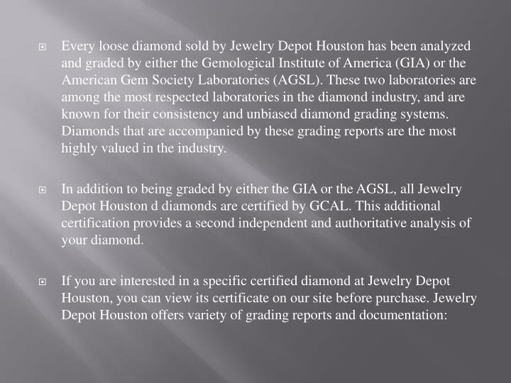Every loose diamond sold by Jewelry Depot Houston has been analyzed and graded by either the Gemological Institute of America (GIA) or the American Gem Society Laboratories (AGSL). These two laboratories are among the most respected laboratories in the diamond industry, and are known for their consistency and unbiased diamond grading systems. Diamonds that are accompanied by these grading reports are the most highly valued in the industry.