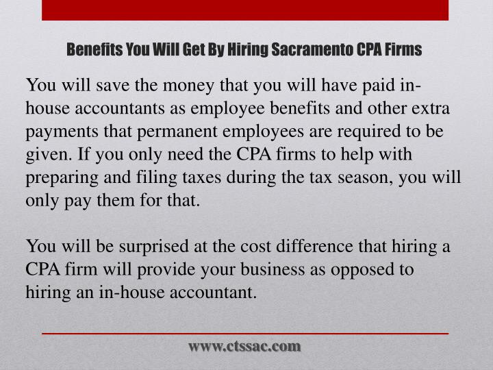 You will save the money that you will have paid in-house accountants as employee benefits and other extra payments that permanent employees are required to be given. If you only need the CPA firms to help with preparing and filing taxes during the tax season, you will only pay them for that.