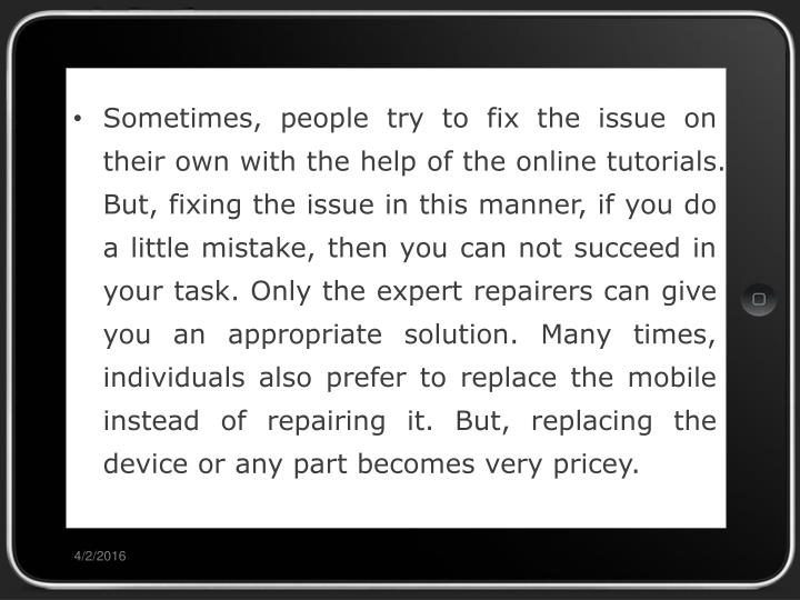 Sometimes, people try to fix the issue on their own with the help of the online tutorials. But, fixing the issue in this manner, if you do a little mistake, then you can not succeed in your task. Only the expert repairers can give you an appropriate solution. Many times, individuals also prefer to replace the mobile instead of repairing it. But, replacing the device or any part becomes very pricey.