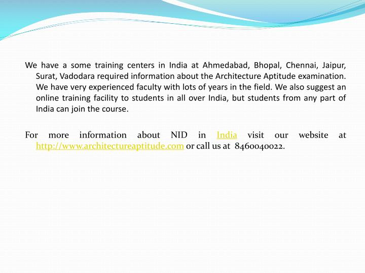 We have a some training centers in India at Ahmedabad, Bhopal, Chennai, Jaipur, Surat, Vadodara required information about the Architecture Aptitude examination. We have very experienced faculty with lots of years in the field. We also suggest an online training facility to students in all over India, but students from any part of India can join the course.