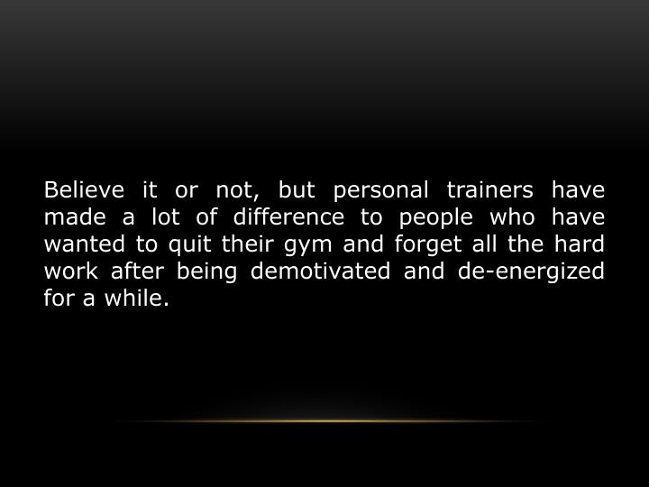 Believe it or not, but personal trainers have made a lot of difference to people who have wanted to ...