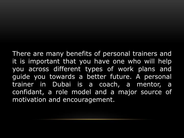 There are many benefits of personal trainers and it is important that you have one who will help you across different types of work plans and guide you towards a better future. A personal trainer in Dubai is a coach, a mentor, a confidant, a role model and a major source of motivation and encouragement.