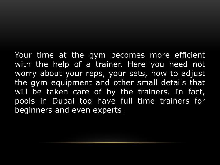Your time at the gym becomes more efficient with the help of a trainer. Here you need not worry about your reps, your sets, how to adjust the gym equipment and other small details that will be taken care of by the trainers. In fact, pools in Dubai too have full time trainers for beginners and even experts.