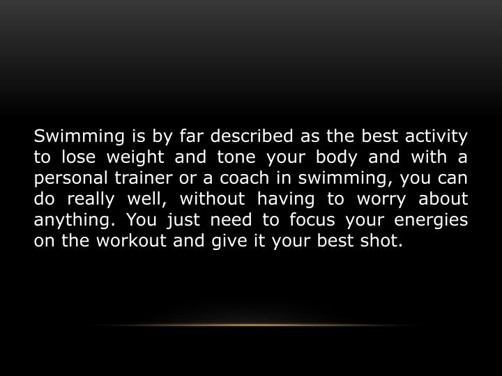 Swimming is by far described as the best activity to lose weight and tone your body and with a personal trainer or a coach in swimming, you can do really well, without having to worry about anything. You just need to focus your energies on the workout and give it your best shot.